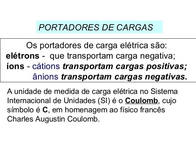 Os portadores de carga elétrica são: elétrons - que transportam carga negativa; íons - cátions transportam cargas positiva...
