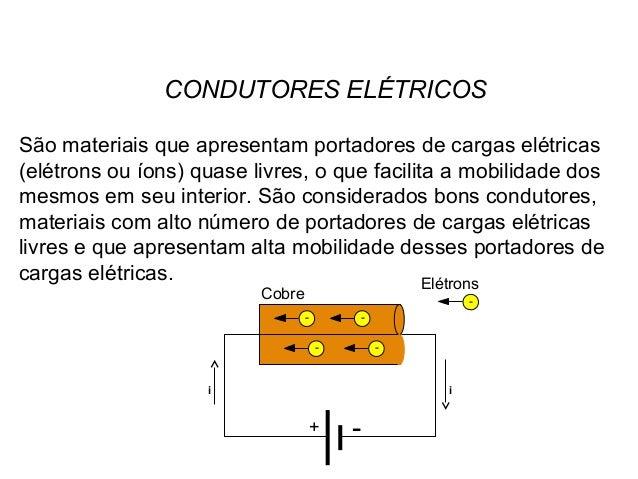 CONDUTORES ELÉTRICOS São materiais que apresentam portadores de cargas elétricas (elétrons ou íons) quase livres, o que fa...