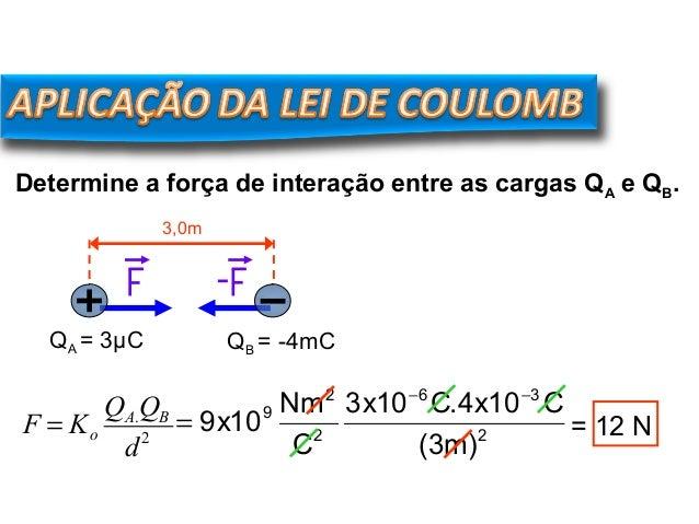 Determine a força de interação entre as cargas QA e QB. 3,0m QA = 3µC QB = -4mC F = Ko QA.QB d2 2 36 2 2 9 )m3( C10x4.C10x...