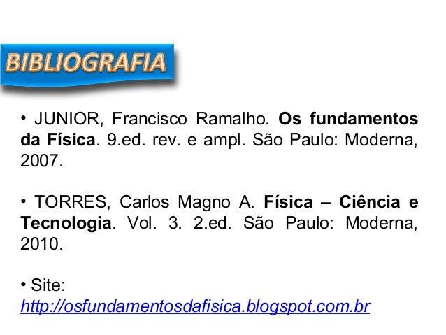 • JUNIOR, Francisco Ramalho. Os fundamentos da Física. 9.ed. rev. e ampl. São Paulo: Moderna, 2007. • TORRES, Carlos Magno...