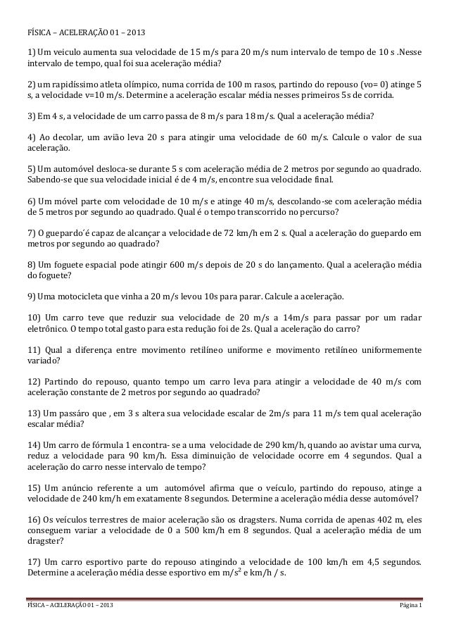FÍSICA – ACELERAÇÃO 01 – 2013 Página 1 FÍSICA – ACELERAÇÃO 01 – 2013 1) Um veiculo aumenta sua velocidade de 15 m/s para 2...