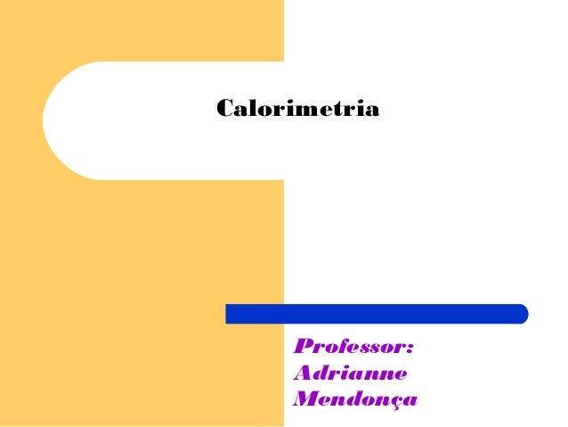 Calorimetria     Professor:     Adrianne     Mendonça