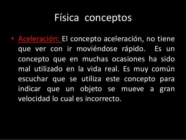 Física conceptos• Aceleración: El concepto aceleración, no tiene  que ver con ir moviéndose rápido. Es un  concepto que en...