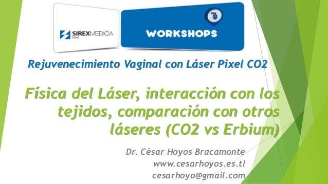 Rejuvenecimiento Vaginal con Láser Pixel CO2  Física del Láser, interacción con los  tejidos, comparación con otros  láser...