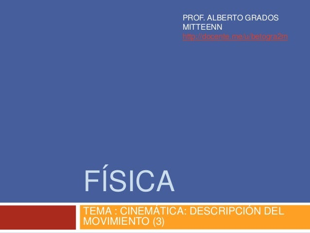 FÍSICA TEMA : CINEMÁTICA: DESCRIPCIÓN DEL MOVIMIENTO (3) PROF. ALBERTO GRADOS MITTEENN http://docente.me/u/betogra2m