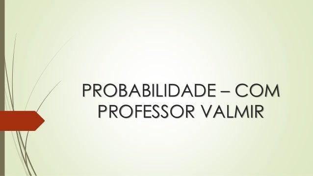 PROBABILIDADE – COM PROFESSOR VALMIR