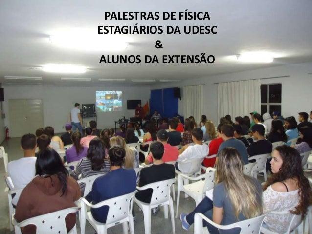 PALESTRAS DE FÍSICA ESTAGIÁRIOS DA UDESC & ALUNOS DA EXTENSÃO