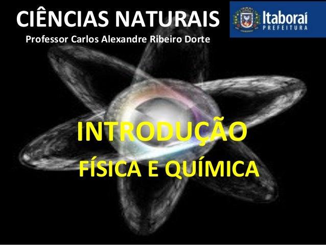 CIÊNCIAS NATURAIS Professor Carlos Alexandre Ribeiro Dorte INTRODUÇÃO FÍSICA E QUÍMICA
