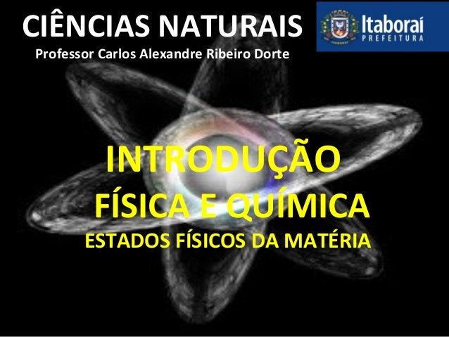 CIÊNCIAS NATURAIS Professor Carlos Alexandre Ribeiro Dorte INTRODUÇÃO FÍSICA E QUÍMICA ESTADOS FÍSICOS DA MATÉRIA