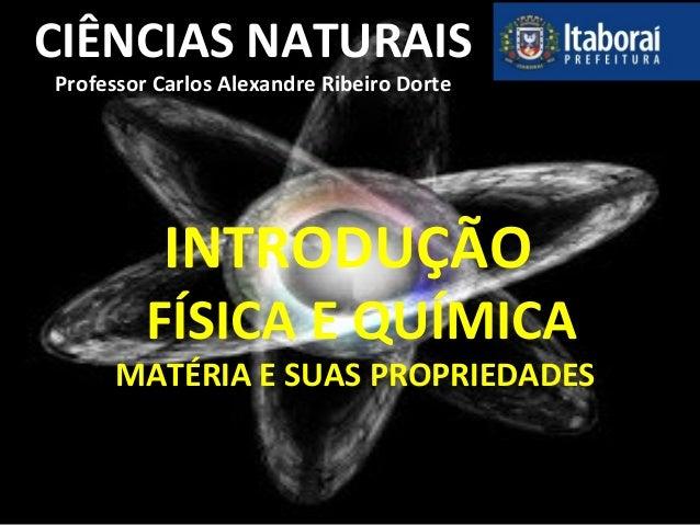 CIÊNCIAS NATURAIS Professor Carlos Alexandre Ribeiro Dorte INTRODUÇÃO FÍSICA E QUÍMICA MATÉRIA E SUAS PROPRIEDADES