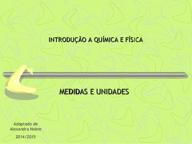 INTRODUÇÃO A QUÍMICA E FÍSICAINTRODUÇÃO A QUÍMICA E FÍSICA MEDIDAS E UNIDADESMEDIDAS E UNIDADES Adaptado de Alexandra Nobr...