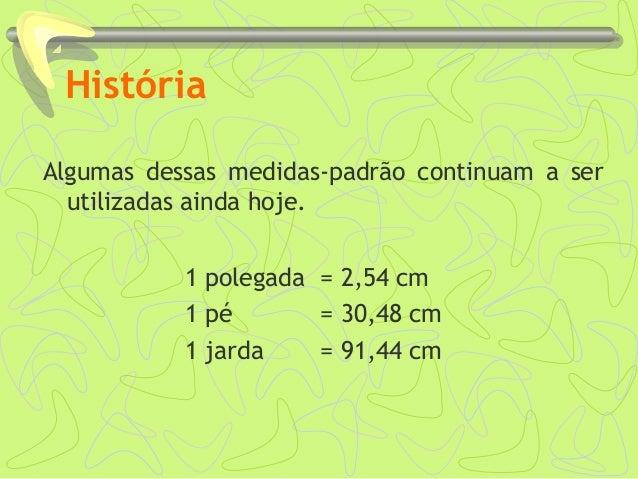 História Algumas dessas medidas-padrão continuam a ser utilizadas ainda hoje. 1 polegada = 2,54 cm 1 pé = 30,48 cm 1 jarda...