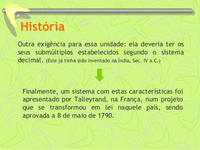 História Outra exigência para essa unidade: ela deveria ter os seus submúltiplos estabelecidos segundo o sistema decimal. ...