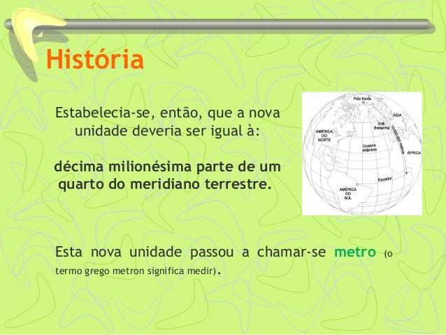 História Estabelecia-se, então, que a nova unidade deveria ser igual à: décima milionésima parte de um quarto do meridiano...