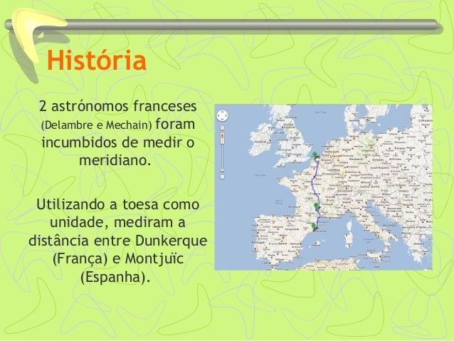 História 2 astrónomos franceses (Delambre e Mechain) foram incumbidos de medir o meridiano. Utilizando a toesa como unidad...