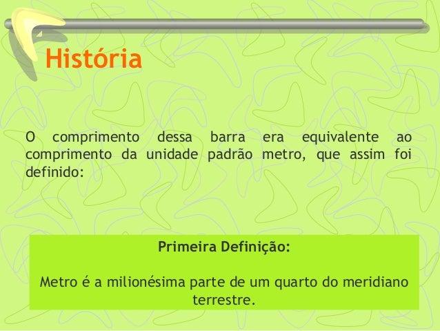 História O comprimento dessa barra era equivalente ao comprimento da unidade padrão metro, que assim foi definido: Primeir...