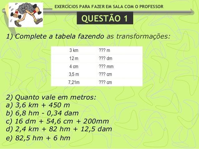 EXERCÍCIOS PARA FAZER EM SALA COM O PROFESSOR QUESTÃO 1 1)Complete a tabela fazendo as transformações:  2)Quanto vale e...