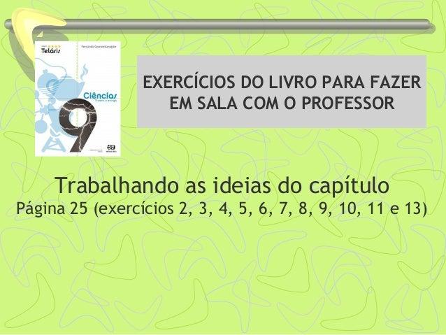 EXERCÍCIOS DO LIVRO PARA FAZER EM SALA COM O PROFESSOR Trabalhando as ideias do capítulo Página 25 (exercícios 2, 3, 4, 5,...