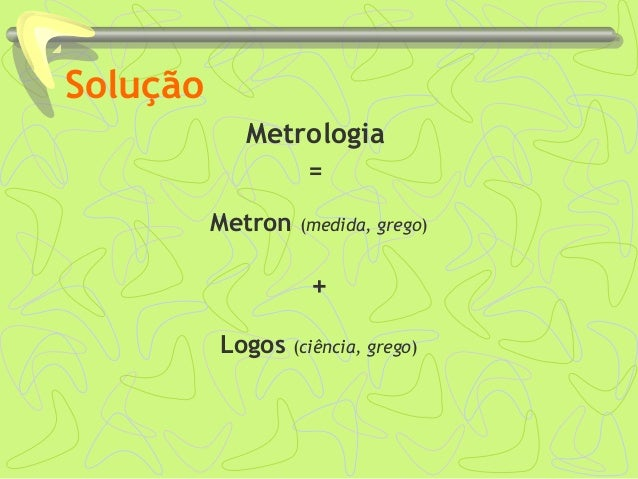 Solução Metrologia = Metron (medida, grego) + Logos (ciência, grego)