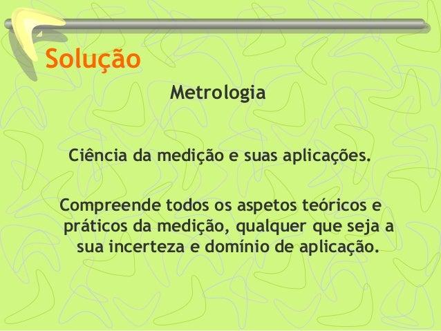 Solução Metrologia Ciência da medição e suas aplicações. Compreende todos os aspetos teóricos e práticos da medição, qualq...