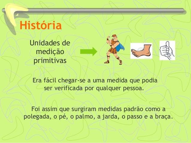 História Unidades de medição primitivas Foi assim que surgiram medidas padrão como a polegada, o pé, o palmo, a jarda, o p...