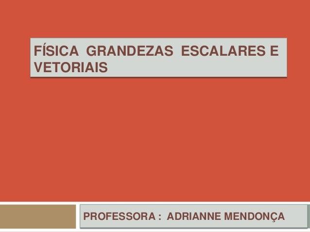 FÍSICA GRANDEZAS ESCALARES EVETORIAIS     PROFESSORA : ADRIANNE MENDONÇA