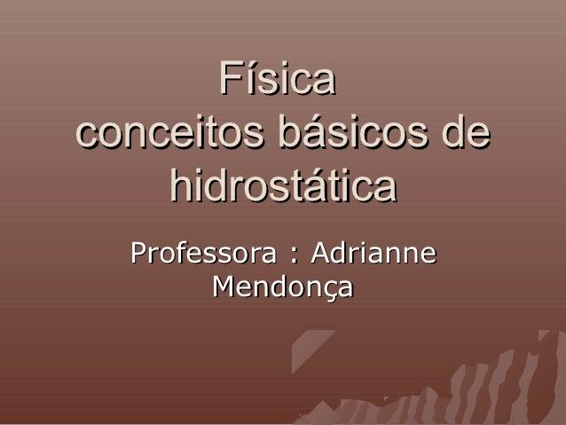 Físicaconceitos básicos de    hidrostática  Professora : Adrianne        Mendonça
