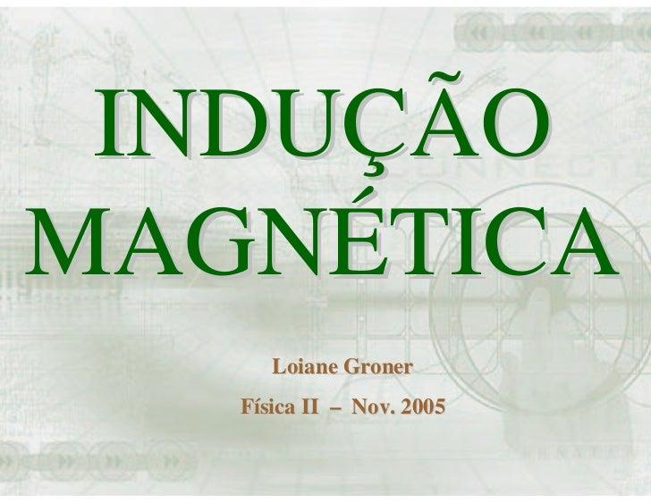 INDUÇÃO MAGNÉTICA       Loiane Groner    Física II – Nov. 2005