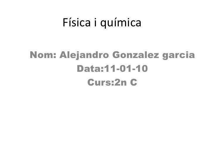 Física i química <br />Nom: Alejandro Gonzalezgarcia<br />Data:11-01-10<br />Curs:2n C<br />