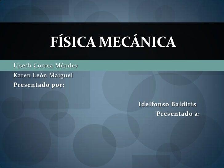 FÍSICA MECÁNICALiseth Correa MéndezKaren León MaiguelPresentado por:                       Idelfonso Baldiris             ...