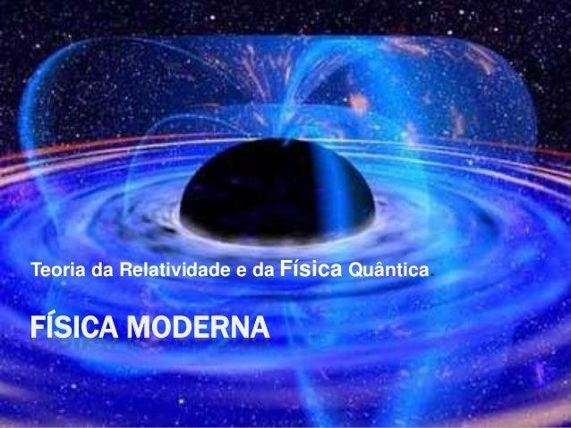 FÍSICA MODERNA Teoria da Relatividade e da Física Quântica.