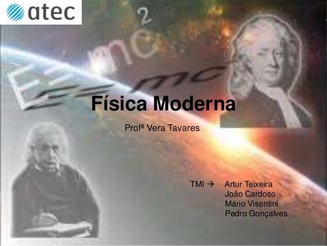 Física Moderna Profª Vera Tavares TMI  Artur Teixeira João Cardoso Mário Visentini Pedro Gonçalves