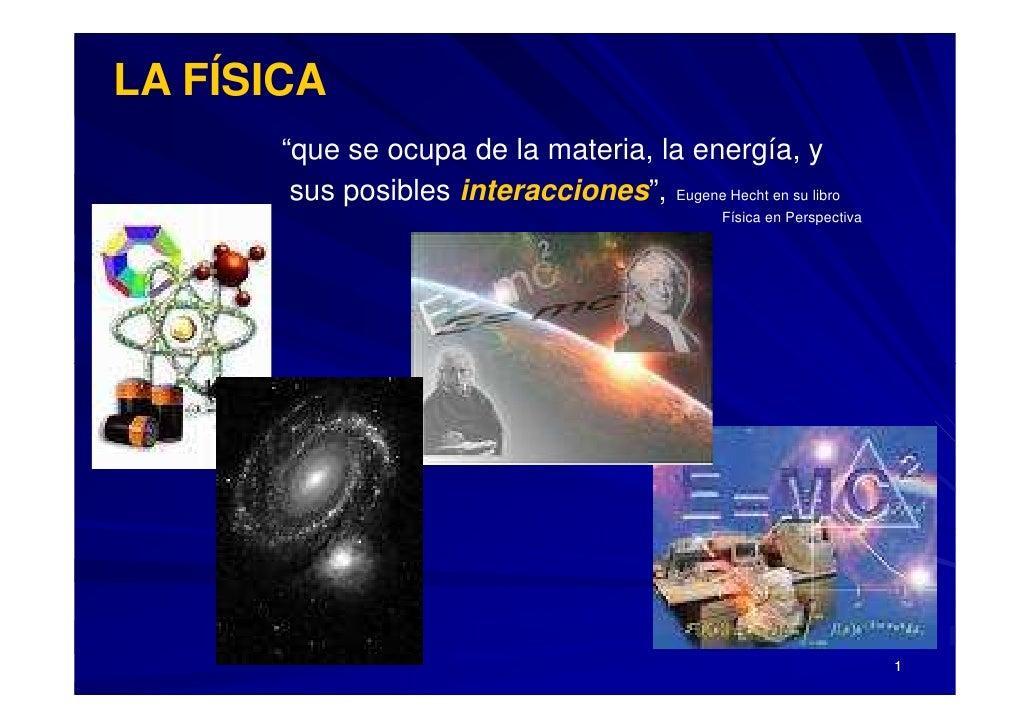 """LA FÍSICA """" que se ocupa de la materia, la energía, y   sus posibles  interacciones """" ,   Eugene Hecht en su libro  Física..."""