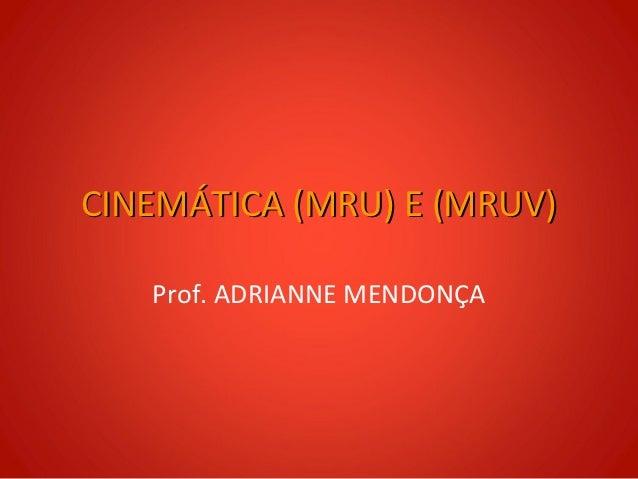 CINEMÁTICA (MRU) E (MRUV)   Prof. ADRIANNE MENDONÇA