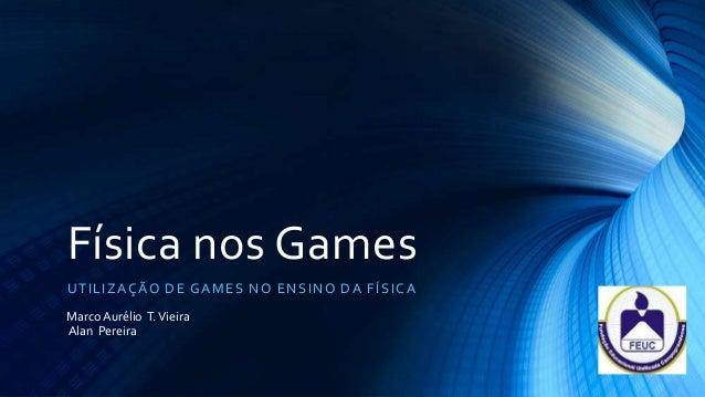 Física nos GamesU T I L IZ AÇÃO DE G A ME S NO E NS I NO D A FÍ S I CAMarco Aurélio T. VieiraAlan Pereira