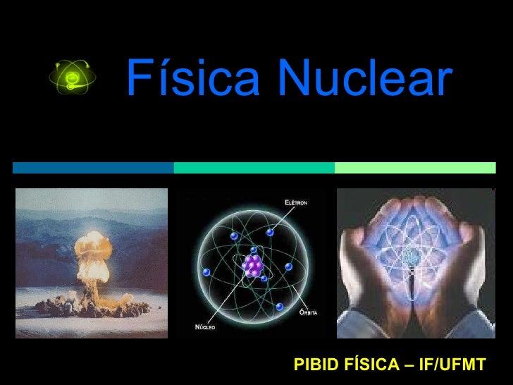 Física Nuclear PIBID FÍSICA – IF/UFMT