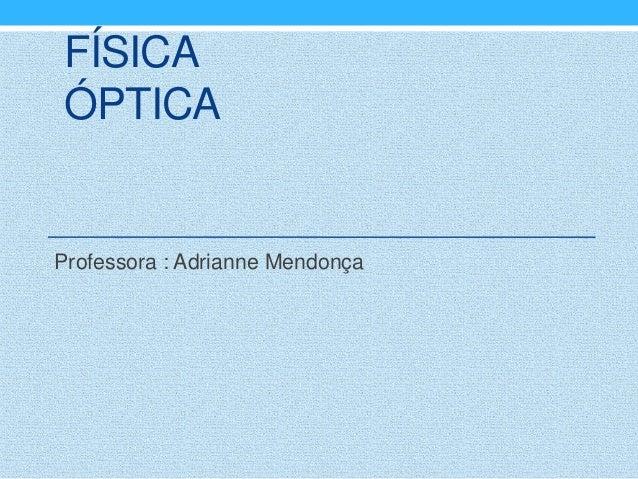 FÍSICAÓPTICAProfessora : Adrianne Mendonça