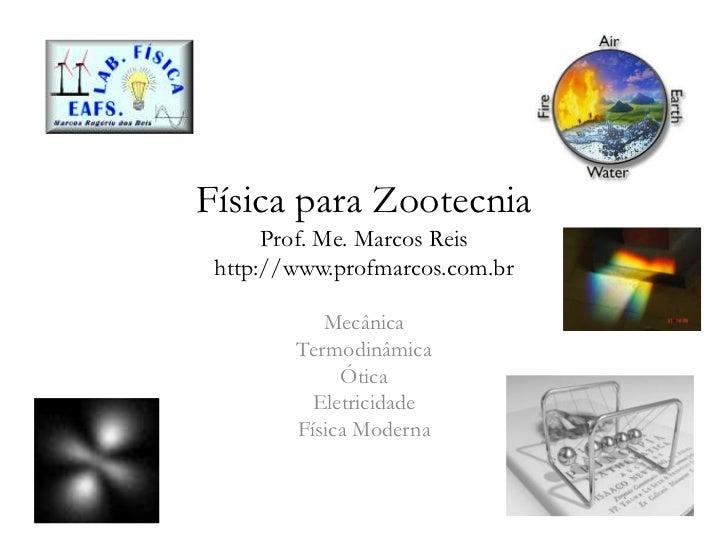 Física para ZootecniaProf. Me. Marcos Reishttp://www.profmarcos.com.br<br />Mecânica<br />Termodinâmica<br />Ótica<br />El...