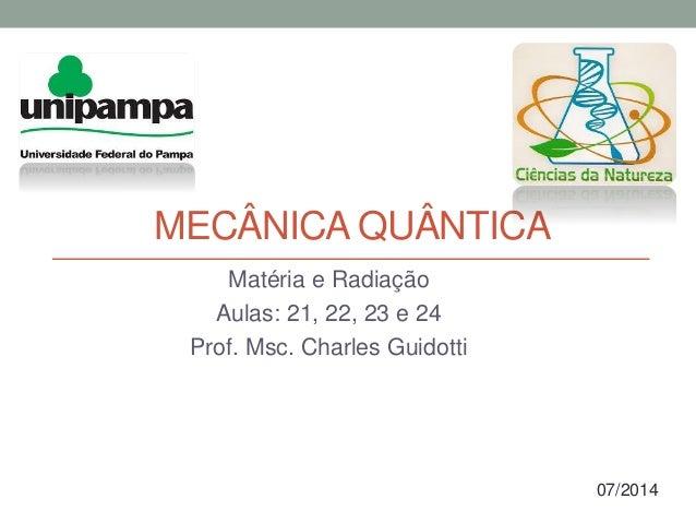 MECÂNICA QUÂNTICA Matéria e Radiação Aulas: 21, 22, 23 e 24 Prof. Msc. Charles Guidotti 07/2014