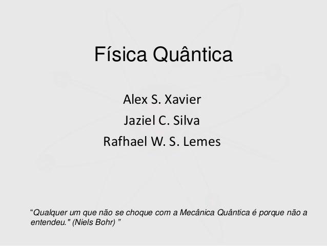 """Física Quântica Alex S. Xavier Jaziel C. Silva Rafhael W. S. Lemes """"Qualquer um que não se choque com a Mecânica Quântica ..."""