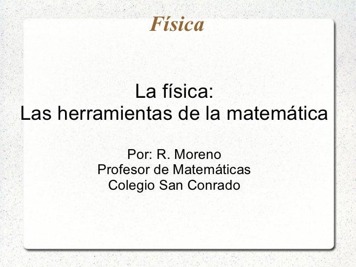Física            La física:Las herramientas de la matemática             Por: R. Moreno        Profesor de Matemáticas   ...