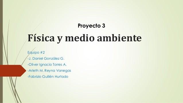 Física y medio ambiente Equipo #2 -J. Daniel González G. -Oliver Ignacio Torres A. -Arleth M. Reyna Vanegas -Fabrizio Guil...