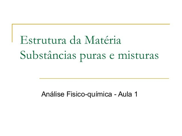Estrutura da MatériaSubstâncias puras e misturas    Análise Fisico-química - Aula 1