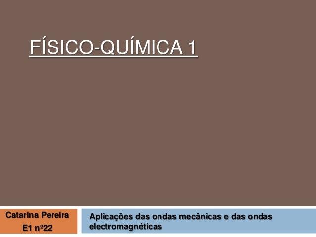 FÍSICO-QUÍMICA 1  Catarina Pereira E1 nº22  Aplicações das ondas mecânicas e das ondas electromagnéticas