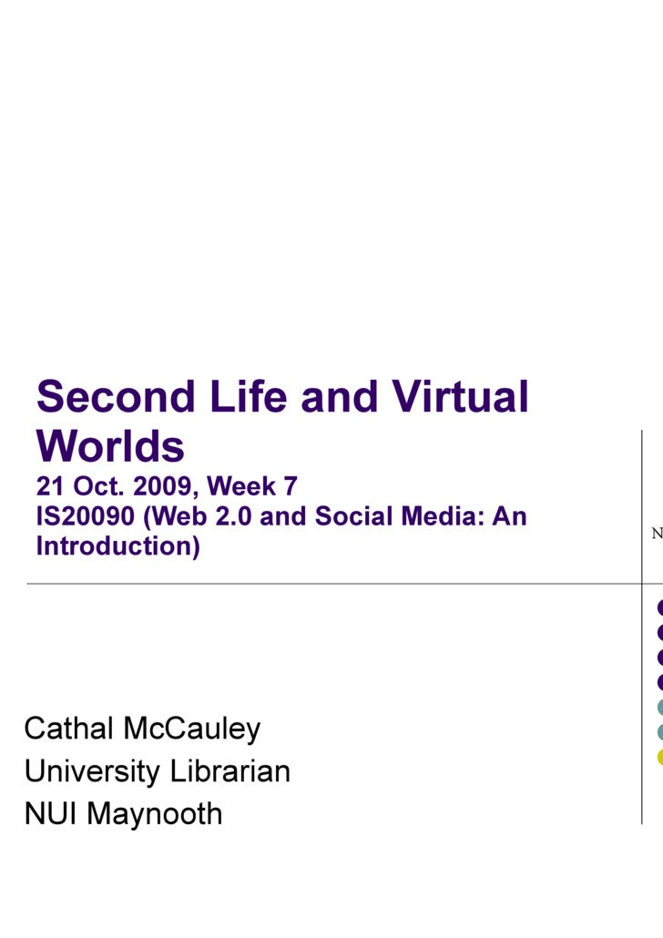 Second Life and Virtual Worlds 21 Oct. 2009, Week 7 IS20090 (Web 2.0 and Social Media: An Introduction) Cathal McCauley Un...