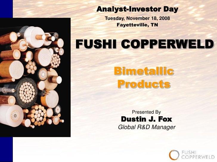 Analyst-Investor Day     Tuesday, November 18, 2008         Fayetteville, TN    FUSHI COPPERWELD         Bimetallic       ...