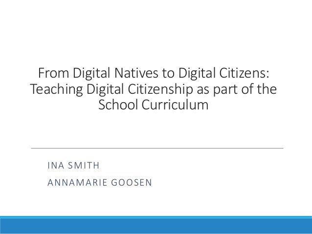 From Digital Natives to Digital Citizens: Teaching Digital Citizenship as part of the School Curriculum INA SMITH ANNAMARI...