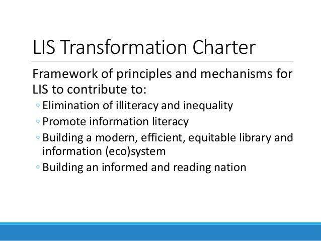 LIS Transformation Charter Framework of principles and mechanisms for LIS to contribute to: ◦ Elimination of illiteracy an...