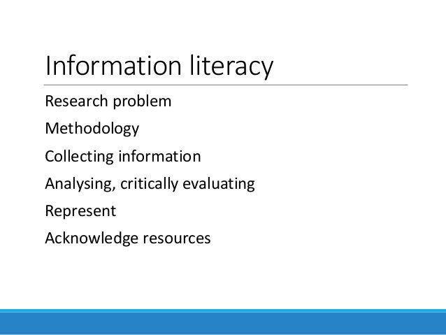 Information literacy Research problem Methodology Collecting information Analysing, critically evaluating Represent Acknow...