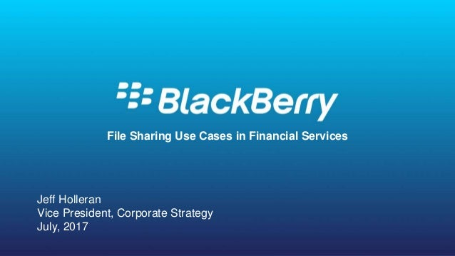 © 2016 BlackBerry. All Rights Reserved. 1 1 File Sharing Use Cases in Financial Services Jeff Holleran Vice President, Cor...